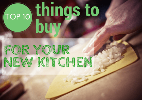 First 10 Things to Buy for Your New Kitchen